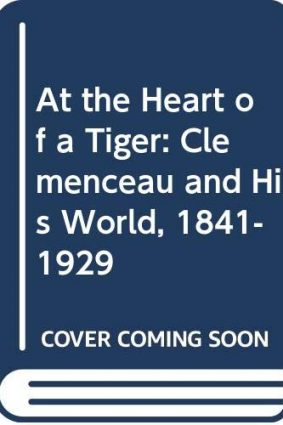 At The Heart Of A Tiger: Clemenceau And His World  1841-1929 ISBN: 9780333497883