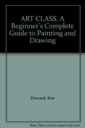 Art Class: Beginner's Complete Guide to Painting and Drawing ISBN: 9780747507369