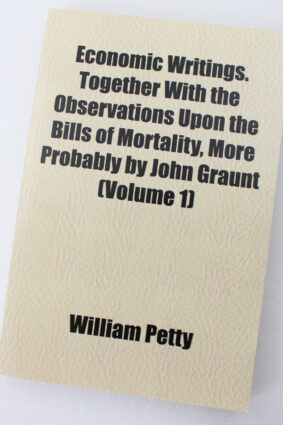 Economic Writings. Together With the Observations Upon the Bills of Mortality More Probably by John Graunt (Volume 1)  ISBN: 9781152526129